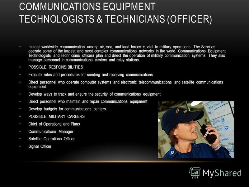 Instant worldwide communication among air, sea, and land forces is vital to military operations. The Services operate some of the largest and most complex communications networks in the world. Communications Equipment Technologists and Technicians of