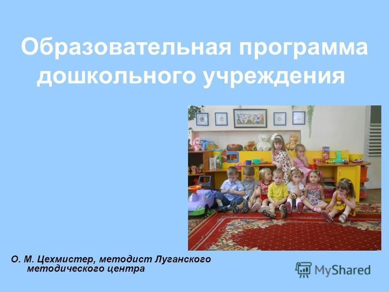 Образовательная программа дошкольного учреждения О. М. Цехмистер, методист Луганского методического центра