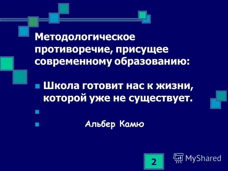 2 Методологическое противоречие, присущее современному образованию: Школа готовит нас к жизни, которой уже не существует. Альбер Камю