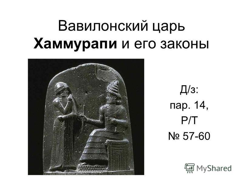 Вавилонский царь Хаммурапи и его законы Д/з: пар. 14, Р/Т 57-60