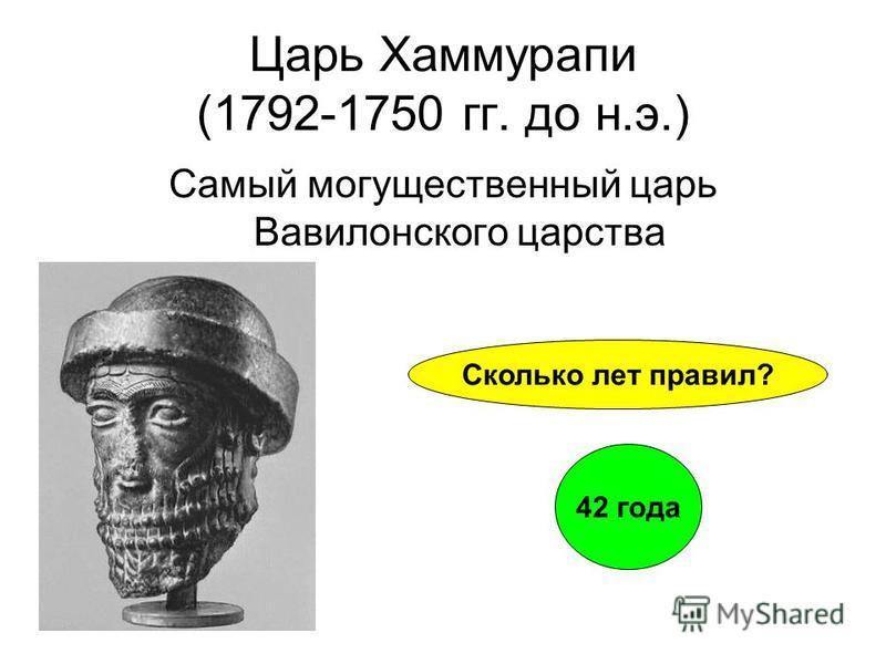 Царь Хаммурапи (1792-1750 гг. до н.э.) Самый могущественный царь Вавилонского царства Сколько лет правил? 42 года
