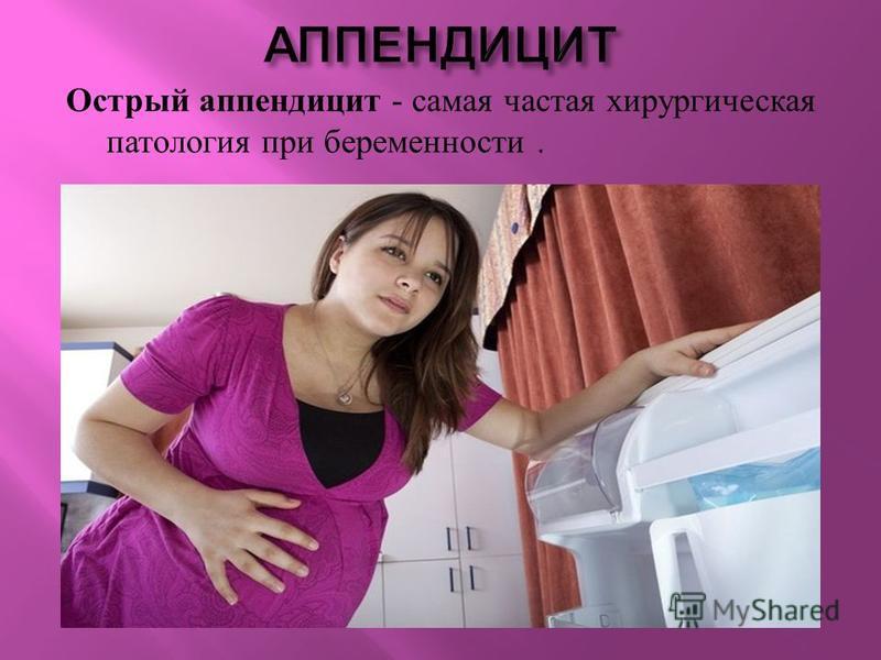 Острый аппендицит - самая частая хирургическая патология при беременности.