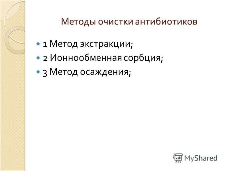 Методы очистки антибиотиков 1 Метод экстракции ; 2 Ионнообменная сорбция ; 3 Метод осаждения ;