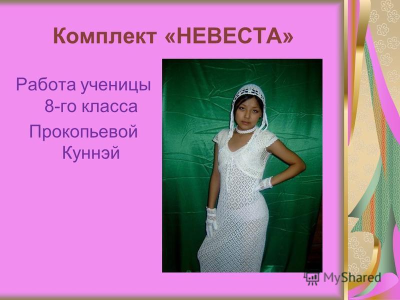 Комплект «НЕВЕСТА» Работа ученицы 8-го класса Прокопьевой Куннэй