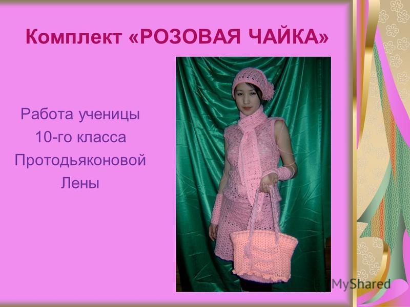 Комплект «РОЗОВАЯ ЧАЙКА» Работа ученицы 10-го класса Протодьяконовой Лены