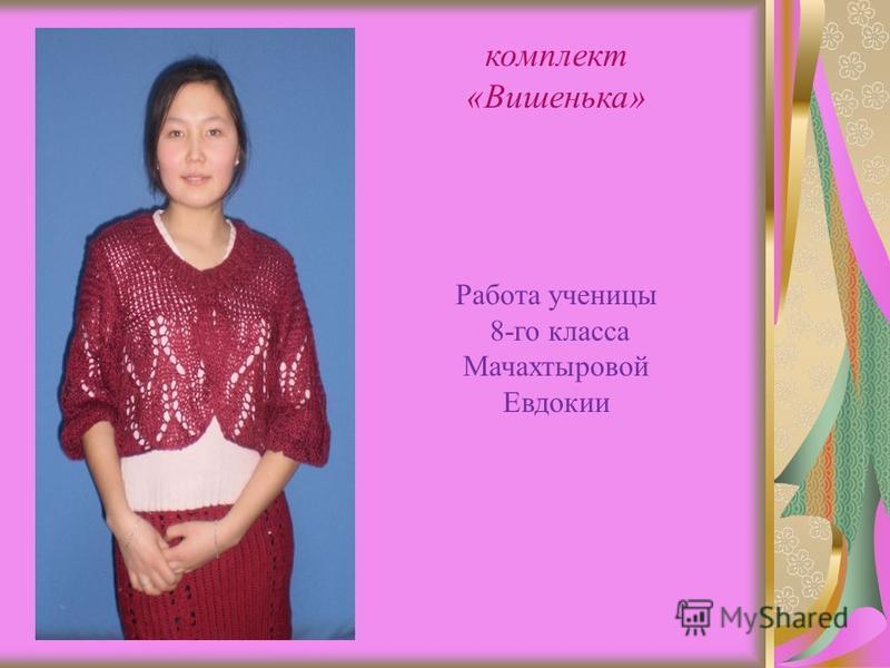 комплект «Вишенька» Работа ученицы 8-го класса Мачахтыровой Евдокии