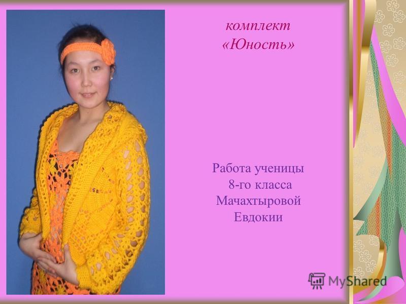 комплект «Юность» Работа ученицы 8-го класса Мачахтыровой Евдокии