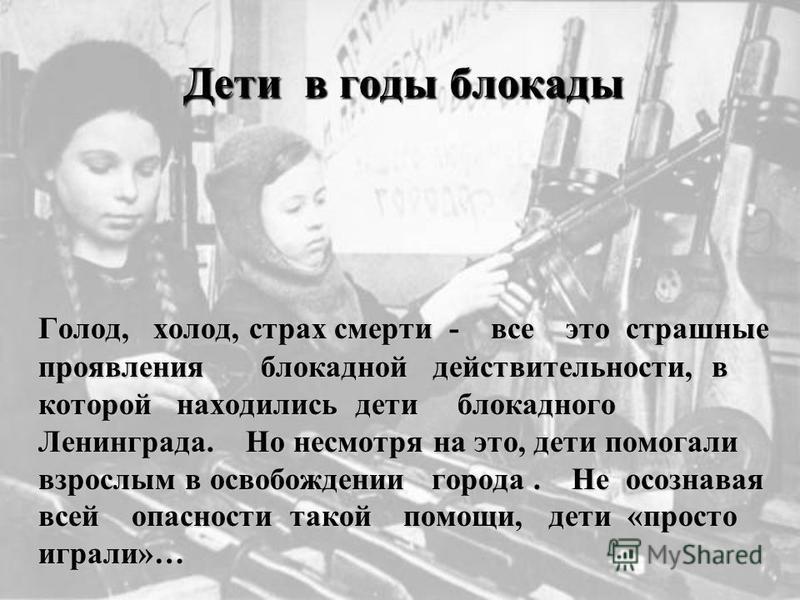 Дети в годы блокады Дети в годы блокады Голод, холод, страх смерти - все это страшные проявления блокадной действительности, в которой находились дети блокадного Ленинграда. Но несмотря на это, дети помогали взрослым в освобождении города. Не осознав