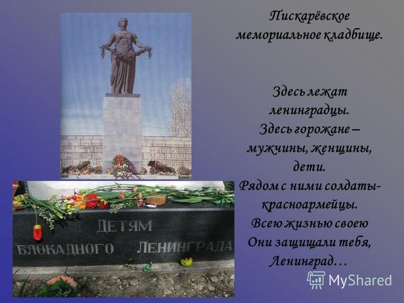 Пискарёвское мемориальное кладбище. Здесь лежат ленинградцы. Здесь горожане – мужчины, женщины, дети. Рядом с ними солдаты- красноармейцы. Всею жизнью своею Они защищали тебя, Ленинград…