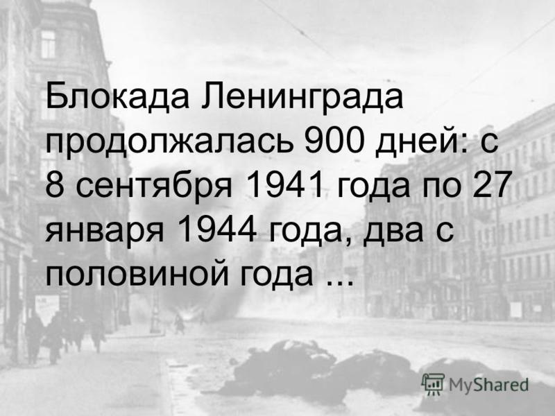 Блокада Ленинграда продолжалась 900 дней: с 8 сентября 1941 года по 27 января 1944 года, два с половиной года...