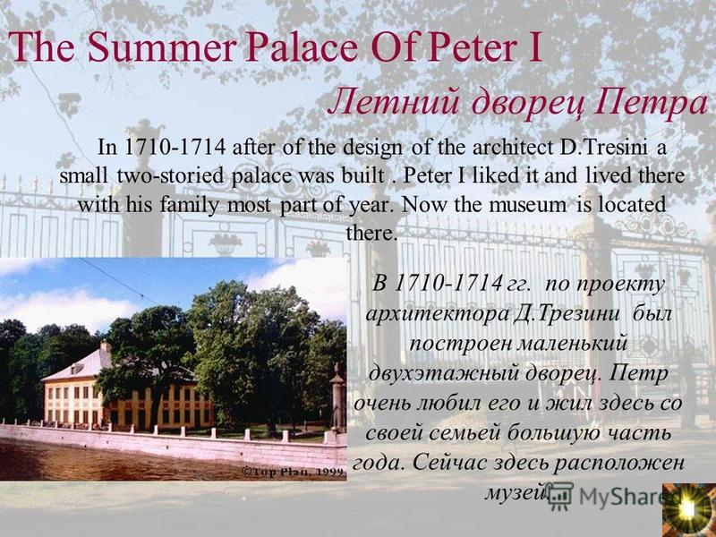 The Summer Palace Of Peter I In 1710-1714 after of the design of the architect D.Tresini a small two-storied palace was built. Peter I liked it and lived there with his family most part of year. Now the museum is located there. Летний дворец Петра В