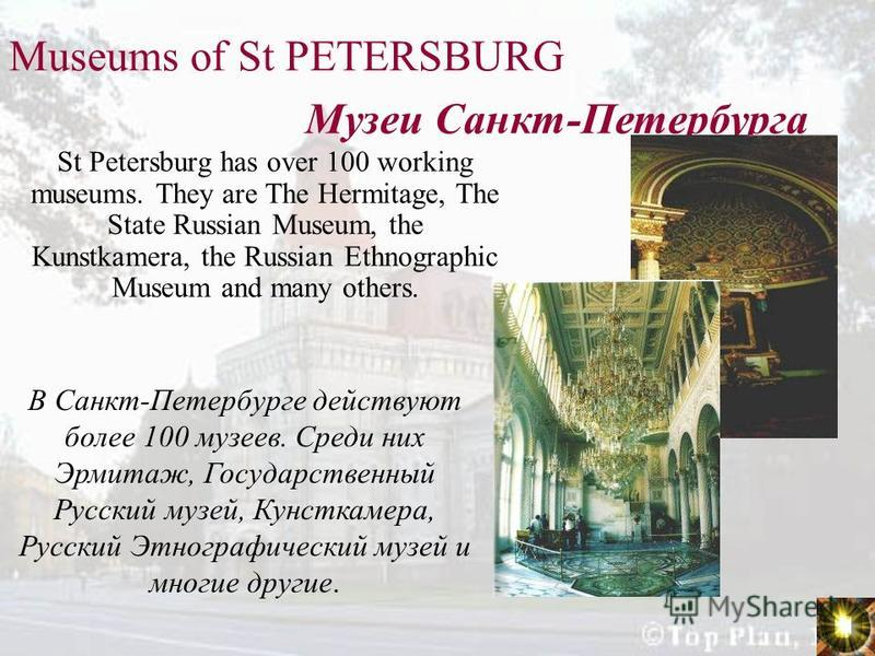 Museums of St PETERSBURG St Petersburg has over 100 working museums. They are The Hermitage, The State Russian Museum, the Kunstkamera, the Russian Ethnographic Museum and many others. Музеи Санкт-Петербурга В Санкт-Петербурге действуют более 100 муз