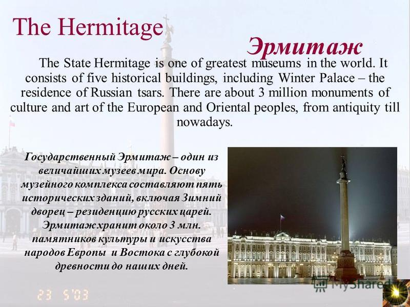 The Hermitage The State Hermitage is one of greatest museums in the world. It consists of five historical buildings, including Winter Palace – the residence of Russian tsars. There are about 3 million monuments of culture and art of the European and