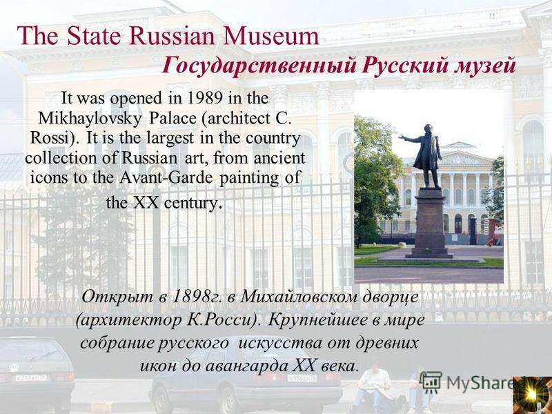 The State Russian Museum It was opened in 1989 in the Mikhaylovsky Palace (architect C. Rossi). It is the largest in the country collection of Russian art, from ancient icons to the Avant-Garde painting of the XX century. Государственный Русский музе