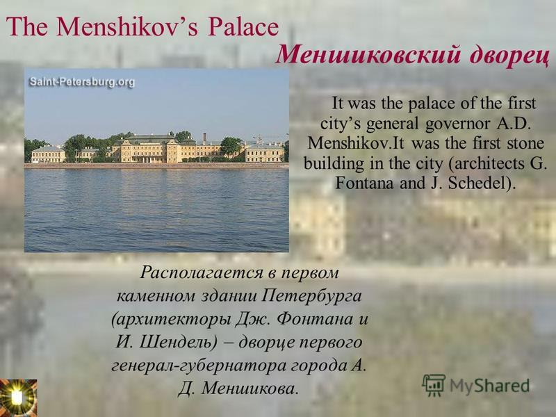 The Menshikovs Palace It was the palace of the first citys general governor A.D. Menshikov.It was the first stone building in the city (architects G. Fontana and J. Schedel). Меншиковский дворец Располагается в первом каменном здании Петербурга (архи