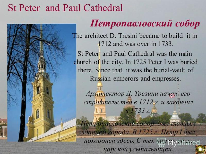 St Peter and Paul Cathedral The architect D. Tresini became to build it in 1712 and was over in 1733. St Peter and Paul Cathedral was the main church of the city. In 1725 Peter I was buried there. Since that it was the burial-vault of Russian emperor