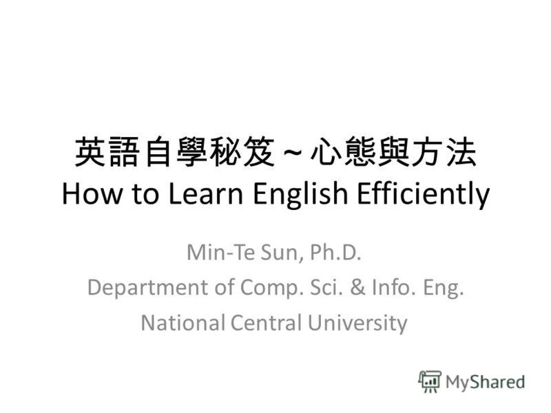 How to Learn English Efficiently Min-Te Sun, Ph.D. Department of Comp. Sci. & Info. Eng. National Central University