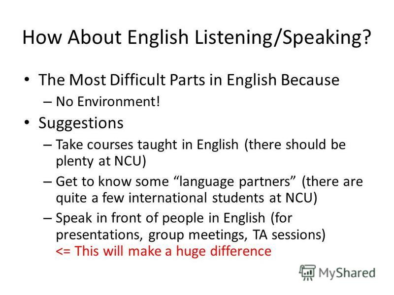 How About English Listening/Speaking? The Most Difficult Parts in English Because – No Environment! Suggestions – Take courses taught in English (there should be plenty at NCU) – Get to know some language partners (there are quite a few international