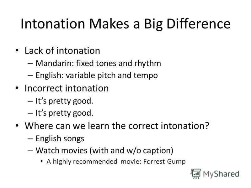 Intonation Makes a Big Difference Lack of intonation – Mandarin: fixed tones and rhythm – English: variable pitch and tempo Incorrect intonation – Its pretty good. Where can we learn the correct intonation? – English songs – Watch movies (with and w/
