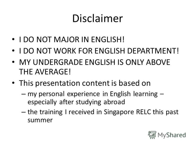 Disclaimer I DO NOT MAJOR IN ENGLISH! I DO NOT WORK FOR ENGLISH DEPARTMENT! MY UNDERGRADE ENGLISH IS ONLY ABOVE THE AVERAGE! This presentation content is based on – my personal experience in English learning – especially after studying abroad – the t