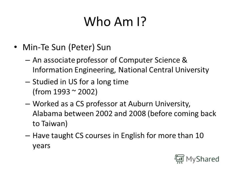 Who Am I? Min-Te Sun (Peter) Sun – An associate professor of Computer Science & Information Engineering, National Central University – Studied in US for a long time (from 1993 ~ 2002) – Worked as a CS professor at Auburn University, Alabama between 2