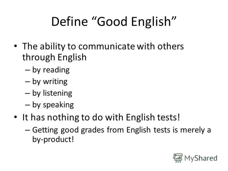 Define Good English The ability to communicate with others through English – by reading – by writing – by listening – by speaking It has nothing to do with English tests! – Getting good grades from English tests is merely a by-product!
