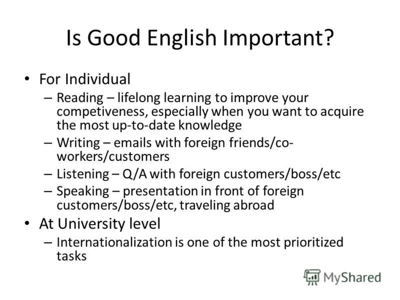 Is Good English Important? For Individual – Reading – lifelong learning to improve your competiveness, especially when you want to acquire the most up-to-date knowledge – Writing – emails with foreign friends/co- workers/customers – Listening – Q/A w
