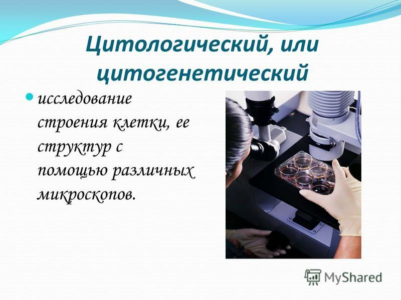Цитологический, или цитогенетический исследование строения клетки, ее структур с помощью различных микроскопов.
