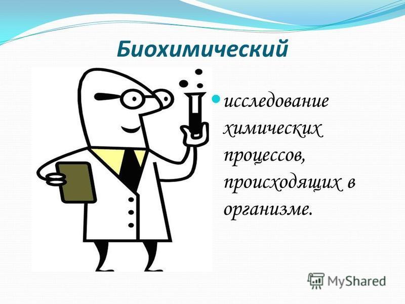 Биохимический исследование химических процессов, происходящих в организме.
