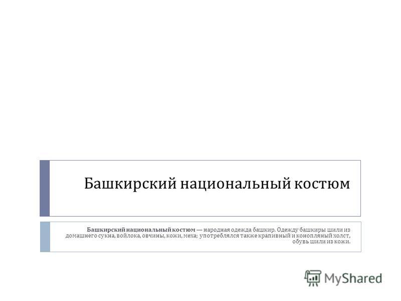 Башкирский национальный костюм Башкирский национальный костюм народная одежда башкир. Одежду башкиры шили из домашнего сукна, войлока, овчины, кожи, меха ; употреблялся также крапивный и конопляный холст, обувь шили из кожи.