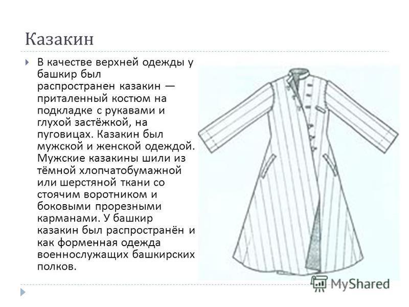 Казакин В качестве верхней одежды у башкир был распространен казакин приталенный костюм на подкладке с рукавами и глухой застёжкой, на пуговицах. Казакин был мужской и женской одеждой. Мужские казакины шили из тёмной хлопчатобумажной или шерстяной тк