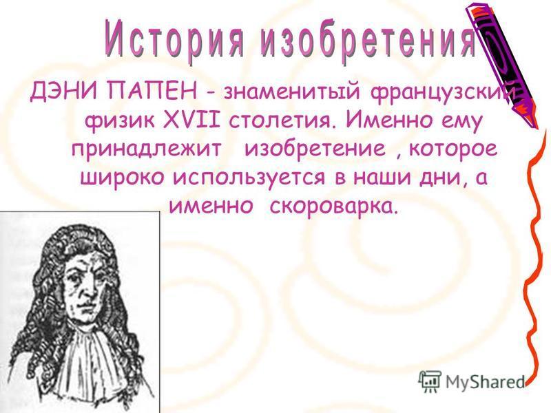 ДЭНИ ПАПЕН - знаменитый французский физик XVII столетия. Именно ему принадлежит изобретение, которое широко используется в наши дни, а именно скороварка.
