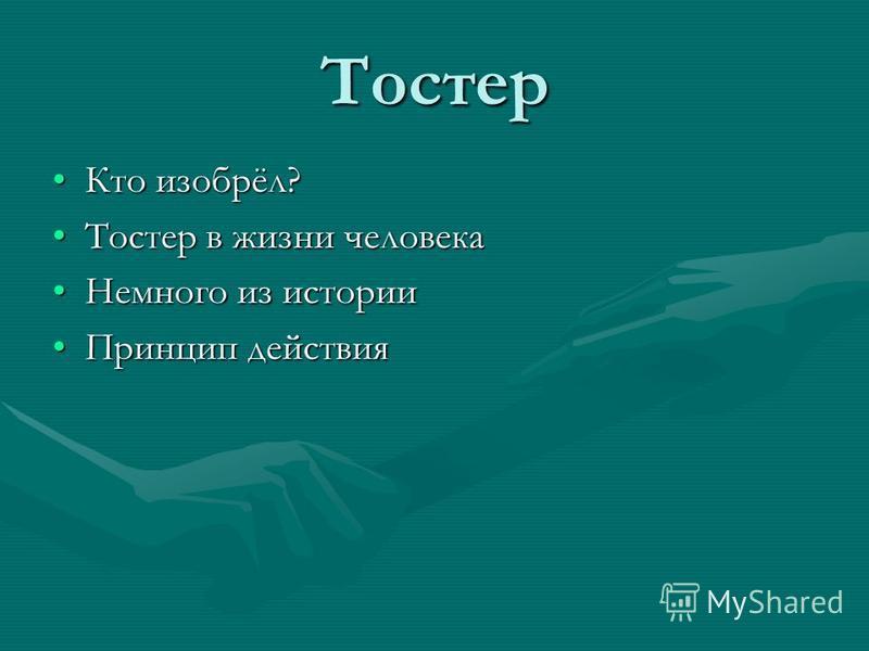 Тостер Кто изобрёл?Кто изобрёл? Тостер в жизни человека Тостер в жизни человека Немного из истории Немного из истории Принцип действия Принцип действия
