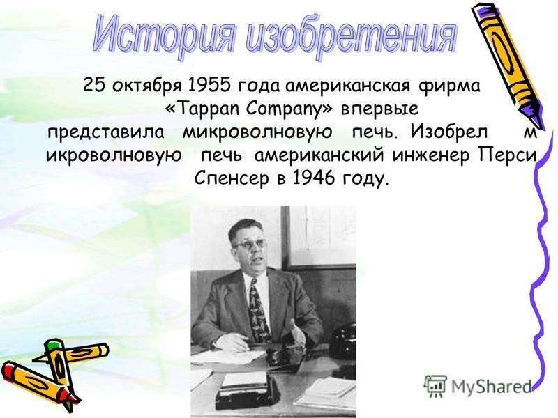 25 октября 1955 года американская фирма «Tappan Company» впервые представила микроволновую печь. Изобрел микроволновую печь американский инженер Перси Спенсер в 1946 году.