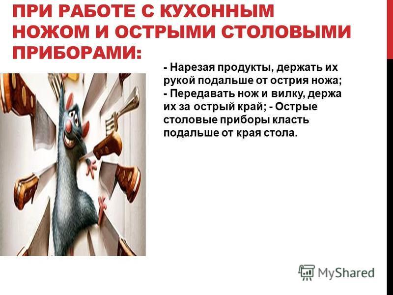 ПРИ РАБОТЕ С КУХОННЫМ НОЖОМ И ОСТРЫМИ СТОЛОВЫМИ ПРИБОРАМИ: - Нарезая продукты, держать их рукой подальше от острия ножа; - Передавать нож и вилку, держа их за острый край; - Острые столовые приборы класть подальше от края стола.