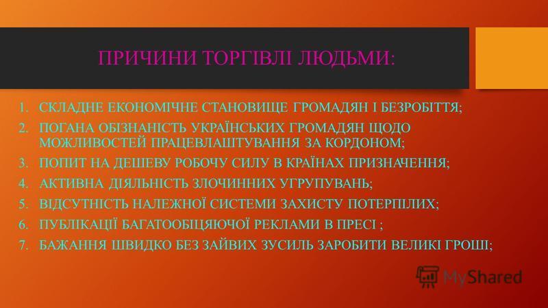 ПРИЧИНИ ТОРГІВЛІ ЛЮДЬМИ: 1.СКЛАДНЕ ЕКОНОМІЧНЕ СТАНОВИЩЕ ГРОМАДЯН І БЕЗРОБІТТЯ; 2.ПОГАНА ОБІЗНАНІСТЬ УКРАЇНСЬКИХ ГРОМАДЯН ЩОДО МОЖЛИВОСТЕЙ ПРАЦЕВЛАШТУВАННЯ ЗА КОРДОНОМ; 3.ПОПИТ НА ДЕШЕВУ РОБОЧУ СИЛУ В КРАЇНАХ ПРИЗНАЧЕННЯ; 4.АКТИВНА ДІЯЛЬНІСТЬ ЗЛОЧИННИ