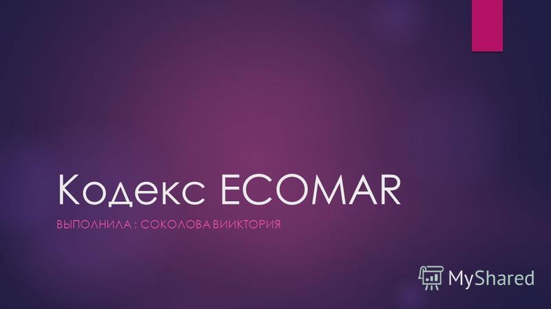 Кодекс ECOMAR ВЫПОЛНИЛА : СОКОЛОВА ВИИКТОРИЯ