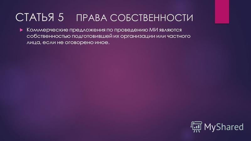 СТАТЬЯ 5 ПРАВА СОБСТВЕННОСТИ Коммерческие предложения по проведению МИ являются собственностью подготовившей их организации или частного лица, если не оговорено иное.