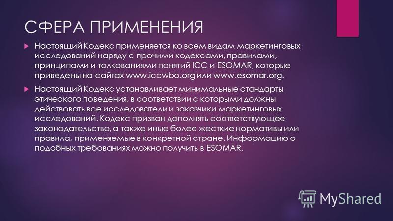 СФЕРА ПРИМЕНЕНИЯ Настоящий Кодекс применяется ко всем видам маркетинговых исследований наряду с прочими кодексами, правилами, принципами и толкованиями понятий ICC и ESOMAR, которые приведены на сайтах www.iccwbo.org или www.esomar.org. Настоящий Код