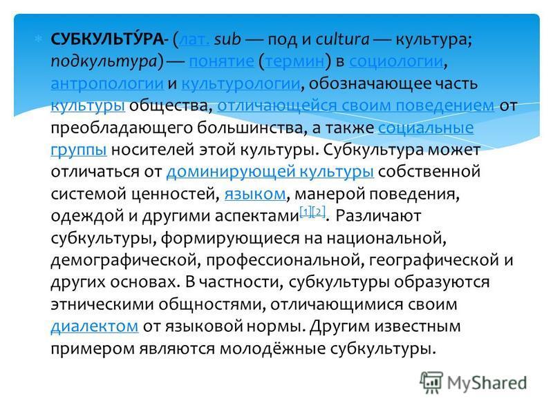 СУБКУЛЬТУ́РА- (лат. sub под и cultura культура; подкультура) понятие (термин) в социологии, антропологии и культурологии, обозначающее часть культуры общества, отличающейся своим поведением от преобладающего большинства, а также социальные группы нос