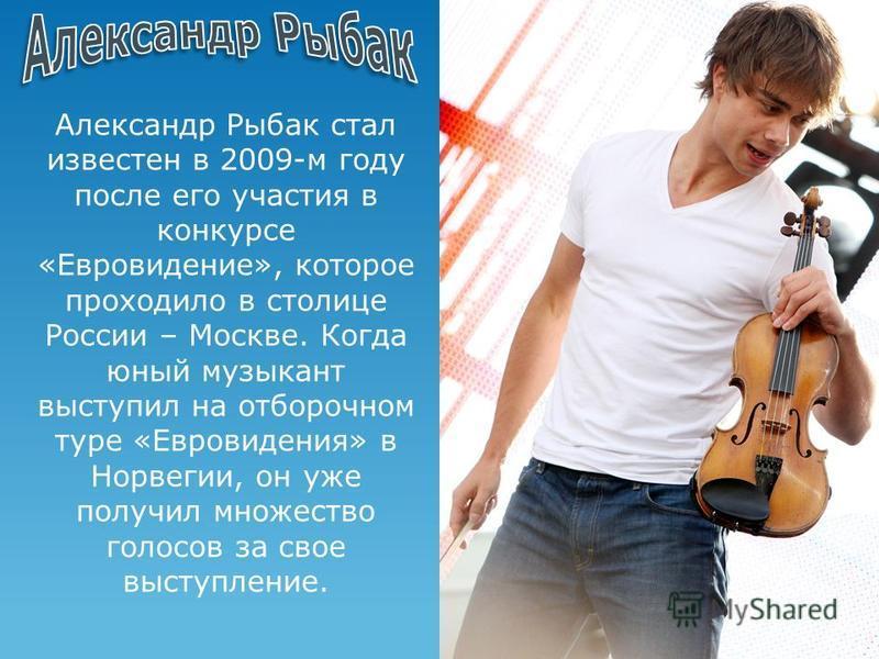 Александр Рыбак стал известен в 2009-м году после его участия в конкурсе «Евровидение», которое проходило в столице России – Москве. Когда юный музыкант выступил на отборочном туре «Евровидения» в Норвегии, он уже получил множество голосов за свое вы