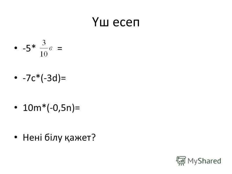 Үш есеп -5* = -7с*(-3d)= 10m*(-0,5n)= Нені білу қажет?