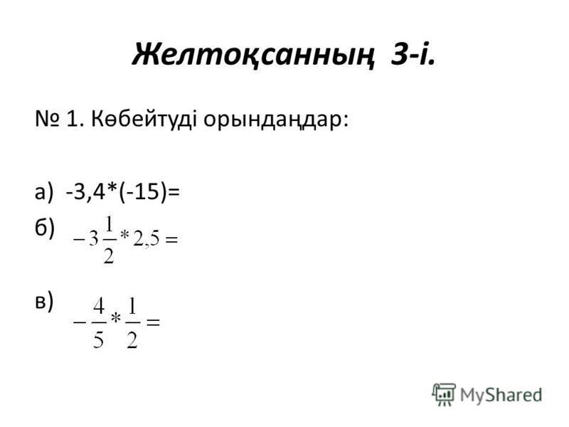 Желтоқсанның 3-і. 1. Көбейтуді орындаңдар: а) -3,4*(-15)= б) в)