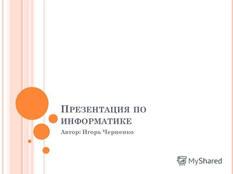 П РЕЗЕНТАЦИЯ ПО ИНФОРМАТИКЕ Автор: Игорь Черненко