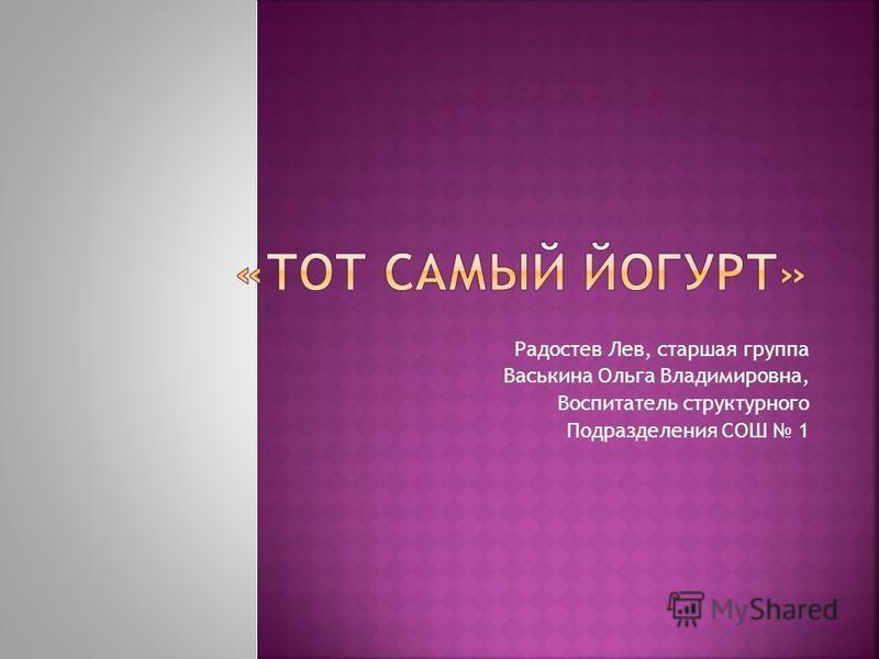 Радостев Лев, старшая группа Васькина Ольга Владимировна, Воспитатель структурного Подразделения СОШ 1