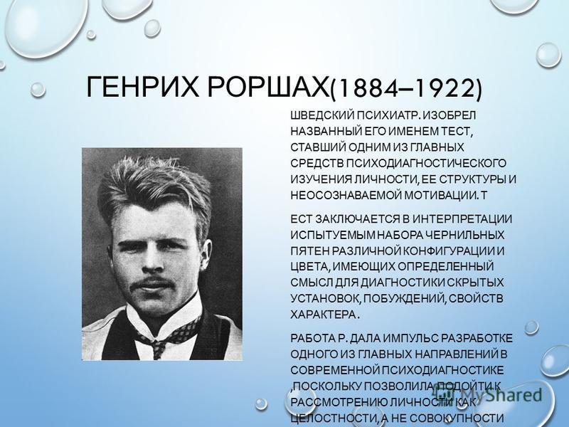 ГЕНРИХ РОРШАХ (1884–1922) ШВЕДСКИЙ ПСИХИАТР. ИЗОБРЕЛ НАЗВАННЫЙ ЕГО ИМЕНЕМ ТЕСТ, СТАВШИЙ ОДНИМ ИЗ ГЛАВНЫХ СРЕДСТВ ПСИХОДИАГНОСТИЧЕСКОГО ИЗУЧЕНИЯ ЛИЧНОСТИ, ЕЕ СТРУКТУРЫ И НЕОСОЗНАВАЕМОЙ МОТИВАЦИИ. Т ЕСТ ЗАКЛЮЧАЕТСЯ В ИНТЕРПРЕТАЦИИ ИСПЫТУЕМЫМ НАБОРА ЧЕР