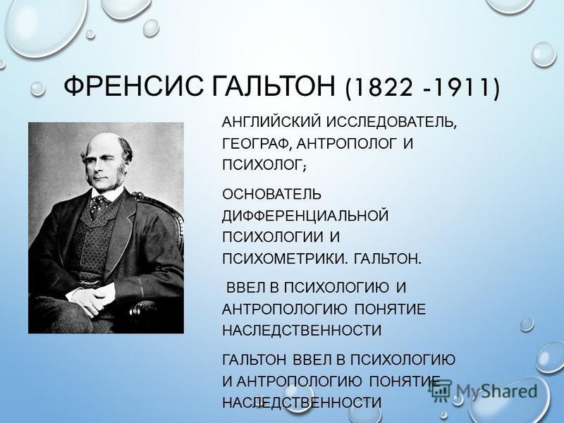 ФРЕНСИС ГАЛЬТОН (1822 -1911) АНГЛИЙСКИЙ ИССЛЕДОВАТЕЛЬ, ГЕОГРАФ, АНТРОПОЛОГ И ПСИХОЛОГ ; ОСНОВАТЕЛЬ ДИФФЕРЕНЦИАЛЬНОЙ ПСИХОЛОГИИ И ПСИХОМЕТРИКИ. ГАЛЬТОН. ВВЕЛ В ПСИХОЛОГИЮ И АНТРОПОЛОГИЮ ПОНЯТИЕ НАСЛЕДСТВЕННОСТИ ГАЛЬТОН ВВЕЛ В ПСИХОЛОГИЮ И АНТРОПОЛОГИЮ