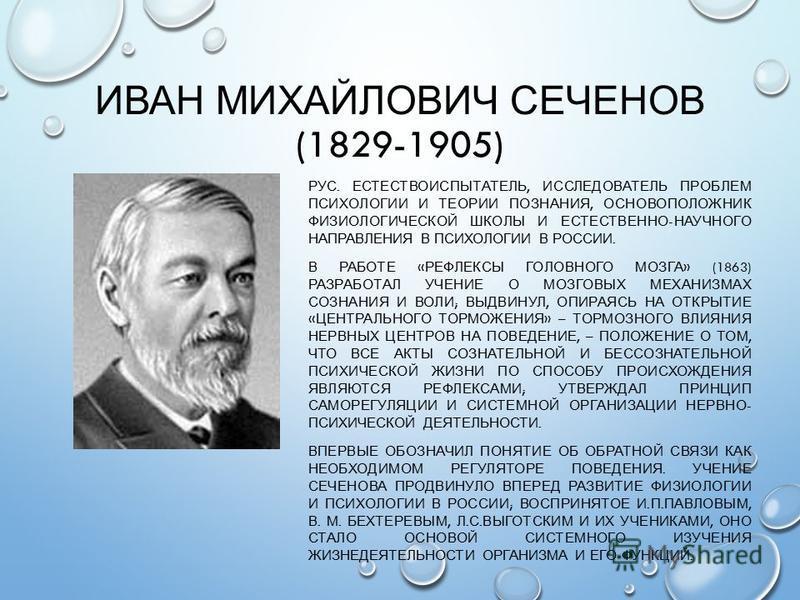 ИВАН МИХАЙЛОВИЧ СЕЧЕНОВ (1829-1905) РУС. ЕСТЕСТВОИСПЫТАТЕЛЬ, ИССЛЕДОВАТЕЛЬ ПРОБЛЕМ ПСИХОЛОГИИ И ТЕОРИИ ПОЗНАНИЯ, ОСНОВОПОЛОЖНИК ФИЗИОЛОГИЧЕСКОЙ ШКОЛЫ И ЕСТЕСТВЕННО - НАУЧНОГО НАПРАВЛЕНИЯ В ПСИХОЛОГИИ В РОССИИ. В РАБОТЕ « РЕФЛЕКСЫ ГОЛОВНОГО МОЗГА » (1