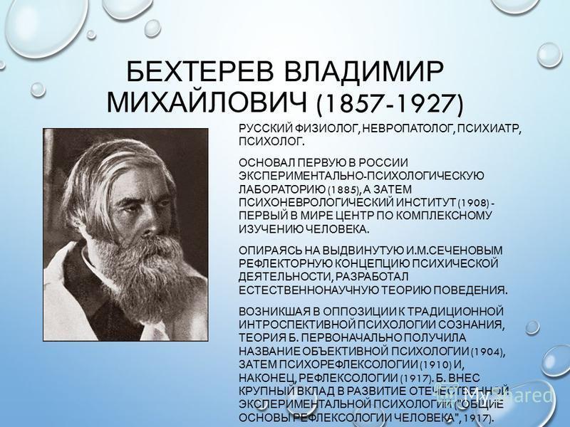 БЕХТЕРЕВ ВЛАДИМИР МИХАЙЛОВИЧ (1857-1927) РУССКИЙ ФИЗИОЛОГ, НЕВРОПАТОЛОГ, ПСИХИАТР, ПСИХОЛОГ. ОСНОВАЛ ПЕРВУЮ В РОССИИ ЭКСПЕРИМЕНТАЛЬНО - ПСИХОЛОГИЧЕСКУЮ ЛАБОРАТОРИЮ (1885), А ЗАТЕМ ПСИХОНЕВРОЛОГИЧЕСКИЙ ИНСТИТУТ (1908) - ПЕРВЫЙ В МИРЕ ЦЕНТР ПО КОМПЛЕКС
