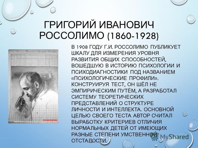 ГРИГОРИЙ ИВАНОВИЧ РОССОЛИМО (1860-1928) В 1908 ГОДУ Г. И. РОССОЛИМО ПУБЛИКУЕТ ШКАЛУ ДЛЯ ИЗМЕРЕНИЯ УРОВНЯ РАЗВИТИЯ ОБЩИХ СПОСОБНОСТЕЙ, ВОШЕДШУЮ В ИСТОРИЮ ПСИХОЛОГИИ И ПСИХОДИАГНОСТИКИ ПОД НАЗВАНИЕМ « ПСИХОЛОГИЧЕСКИЕ ПРОФИЛИ ». КОНСТРУИРУЯ ТЕСТ, ОН ШЁЛ